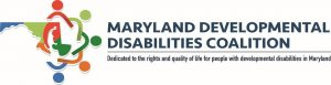 "The Maryland Developmental Disabilities Coalition Logo. On the right of the logo is an outline of the state of Maryland, with the regions represented by blue, green, orange, and forest green. Over top of the outline of the state is a circle of stick figure cartoon characters in matching colors. To the left, in navy blue are the words ""Maryland Developmental Disabilities Coalition"". Under is a gray line, and the words, ""Dedicated to the rights and quality of life for people with developmental disabilities in Maryland, in navy blue."