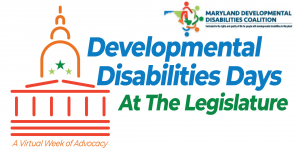 "Image of a stick built Capitol building with an orange dome, 3 green stars, and a dark red frame. Under the building are the words, in a matching dark red, ""A Virtual Week of Advocacy"". To the right are the words ""Developmental Disabilities Days"" in blue, followed by ""At the Legislature"" in green. In the top right corner is the Maryland Developmental Disabilities Coalition logo. It is an outline of the state of Maryland, with the regions represented by blue, green, orange, and pea green. Over top of the outline of the state is a circle of stick figure cartoon characters in matching colors."