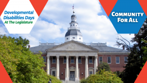 "Image of the Maryland State House. It is in front of a blue sky with white clouds, and surrounded by green trees. To the top left of the image are the words ""Developmental Disabilities Days at the Legislature"". To the right is a blue hexagon with the words ""Community for all""."